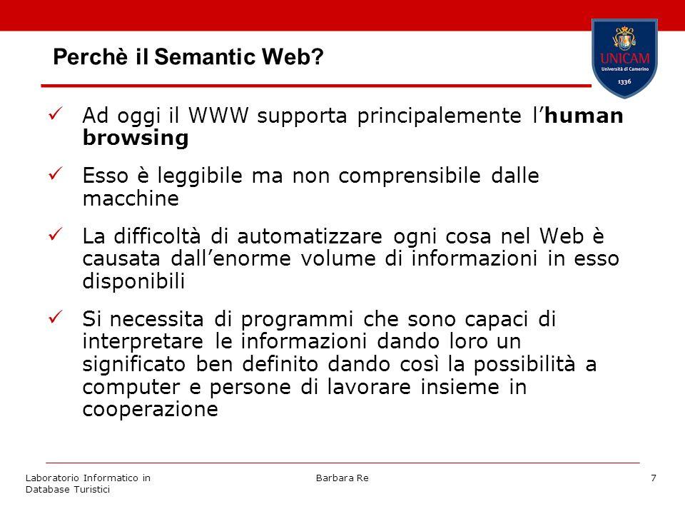 Laboratorio Informatico in Database Turistici Barbara Re7 Perchè il Semantic Web? Ad oggi il WWW supporta principalemente lhuman browsing Esso è leggi