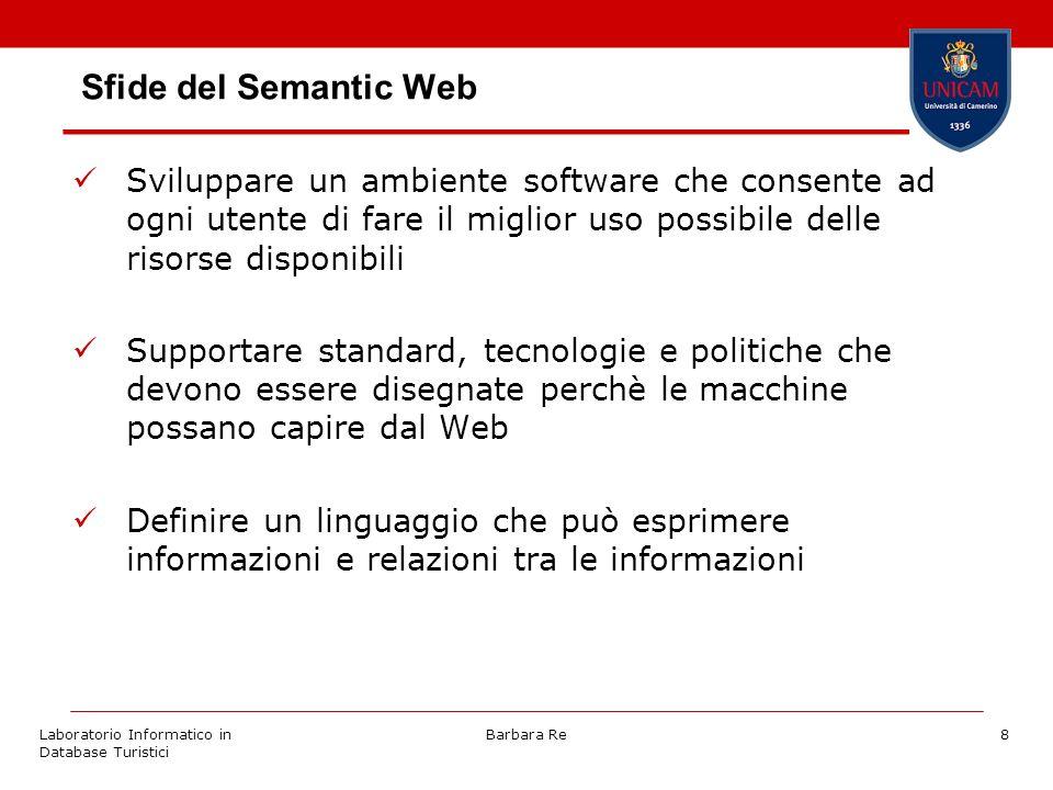 Laboratorio Informatico in Database Turistici Barbara Re8 Sfide del Semantic Web Sviluppare un ambiente software che consente ad ogni utente di fare i
