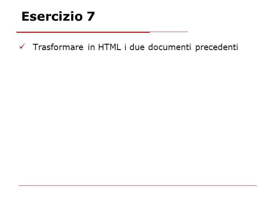 Esercizio 7 Trasformare in HTML i due documenti precedenti