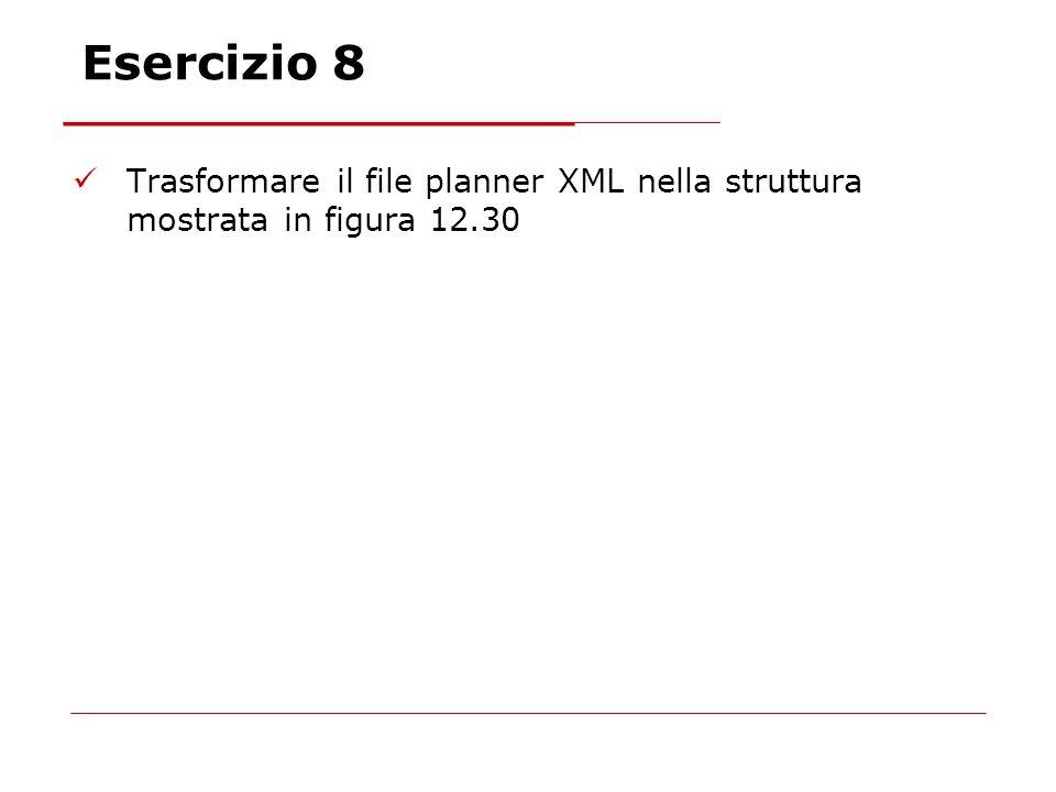 Esercizio 8 Trasformare il file planner XML nella struttura mostrata in figura 12.30