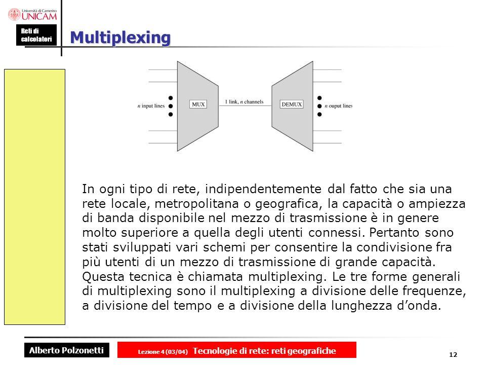 Alberto Polzonetti Reti di calcolatori Lezione 4 (03/04) Tecnologie di rete: reti geografiche 12 Multiplexing In ogni tipo di rete, indipendentemente