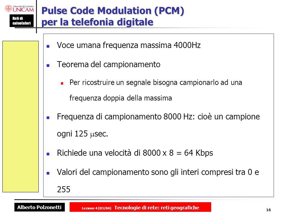 Alberto Polzonetti Reti di calcolatori Lezione 4 (03/04) Tecnologie di rete: reti geografiche 16 Pulse Code Modulation (PCM) per la telefonia digitale