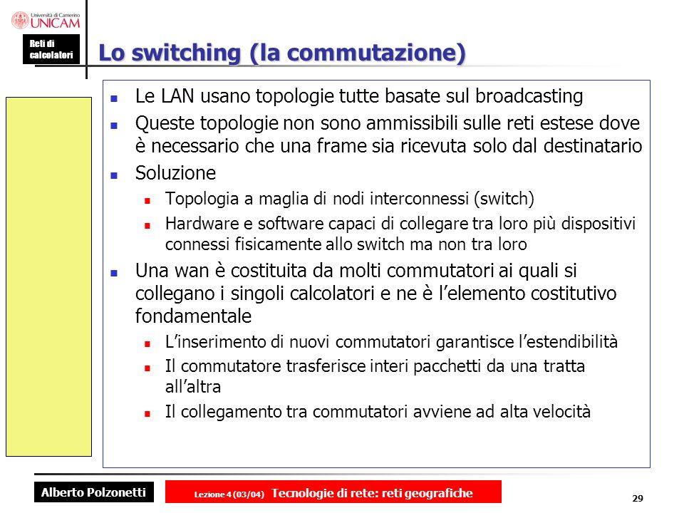 Alberto Polzonetti Reti di calcolatori Lezione 4 (03/04) Tecnologie di rete: reti geografiche 29 Lo switching (la commutazione) Le LAN usano topologie