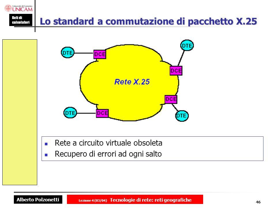 Alberto Polzonetti Reti di calcolatori Lezione 4 (03/04) Tecnologie di rete: reti geografiche 46 Lo standard a commutazione di pacchetto X.25 Rete a c
