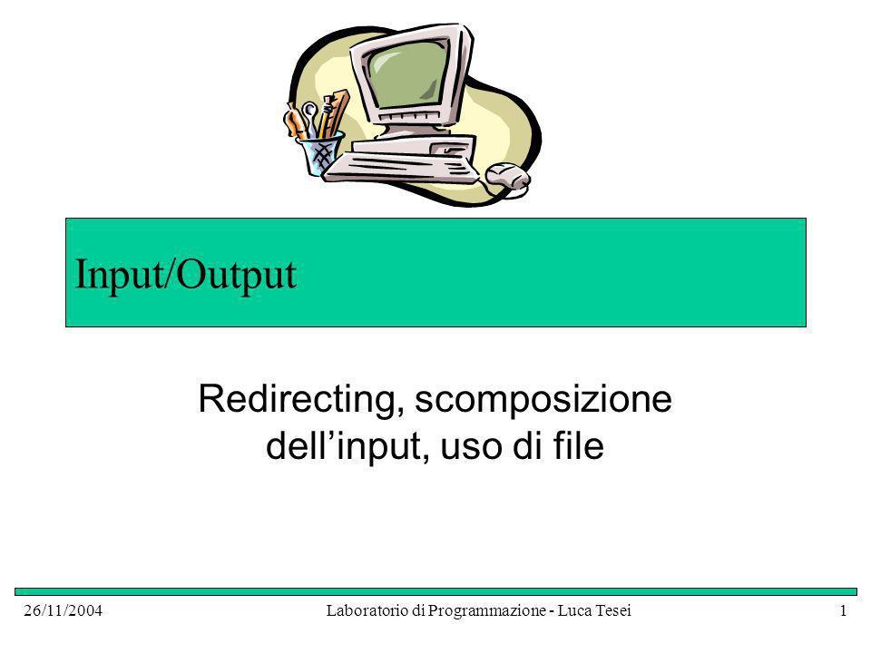 26/11/2004Laboratorio di Programmazione - Luca Tesei12 Redirecting delloutput Supponiamo di scrivere il file di testo di prima: Supponiamo di chiamarlo datiInputTestLoopToken.txt Lanciando il programma con il redirecting dellinput si ottengono comunque quattro stringhe in output che corrispondono alle richieste dei dati (utili solo nel caso che non si usi il redirect)
