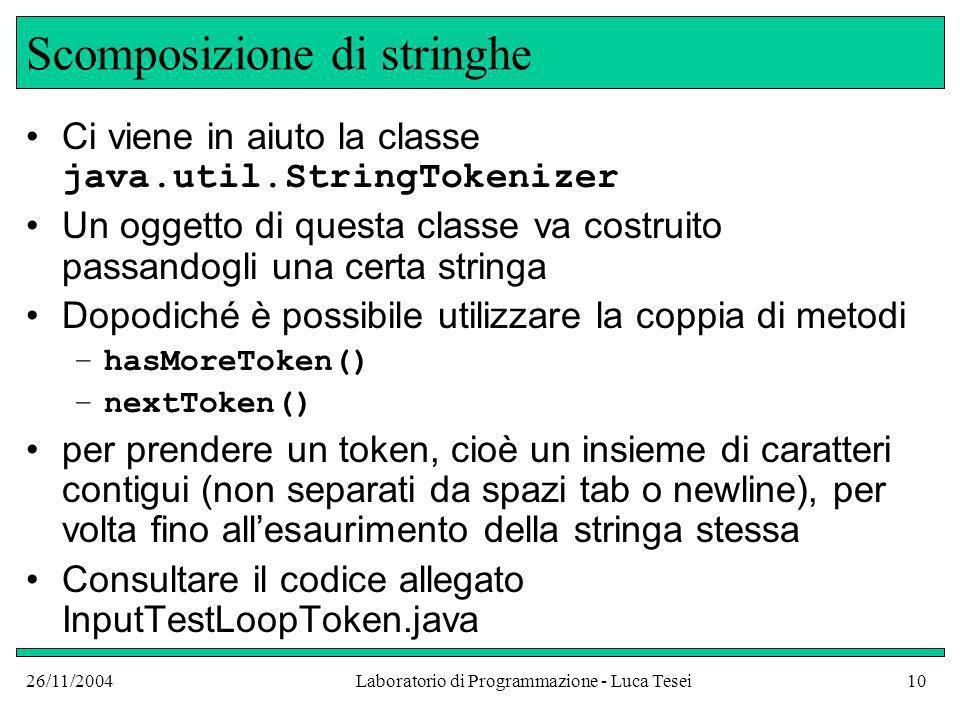 26/11/2004Laboratorio di Programmazione - Luca Tesei10 Scomposizione di stringhe Ci viene in aiuto la classe java.util.StringTokenizer Un oggetto di q