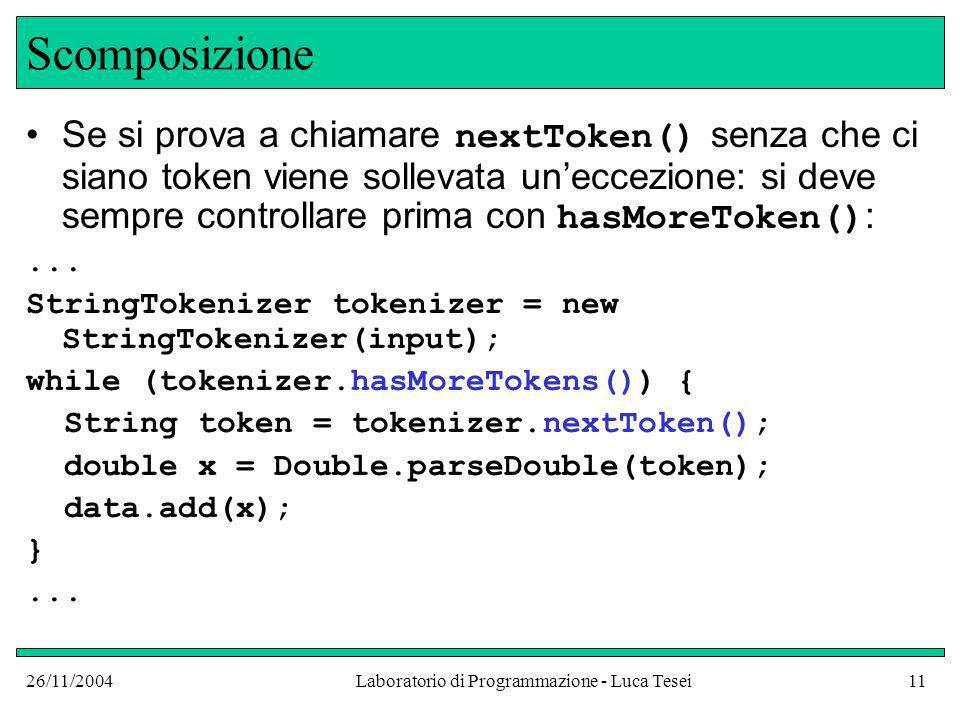 26/11/2004Laboratorio di Programmazione - Luca Tesei11 Scomposizione Se si prova a chiamare nextToken() senza che ci siano token viene sollevata uneccezione: si deve sempre controllare prima con hasMoreToken() :...
