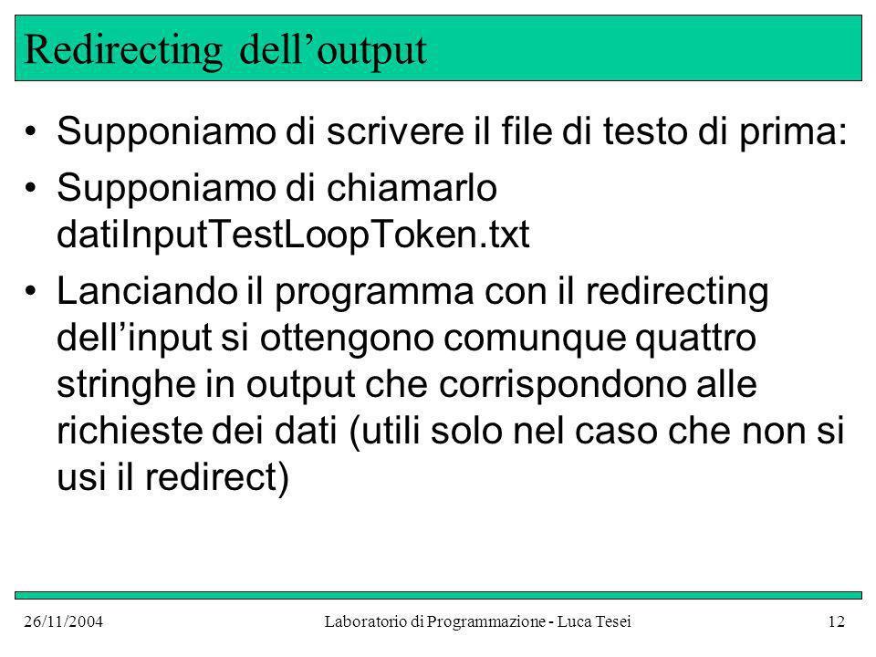 26/11/2004Laboratorio di Programmazione - Luca Tesei12 Redirecting delloutput Supponiamo di scrivere il file di testo di prima: Supponiamo di chiamarl