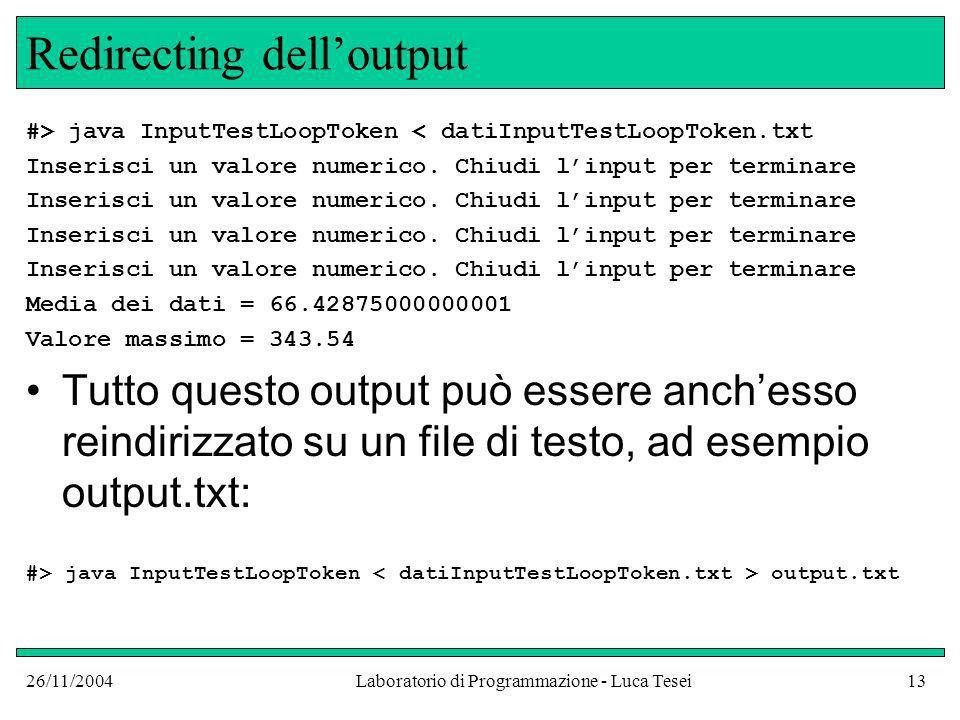 26/11/2004Laboratorio di Programmazione - Luca Tesei13 Redirecting delloutput #> java InputTestLoopToken < datiInputTestLoopToken.txt Inserisci un val