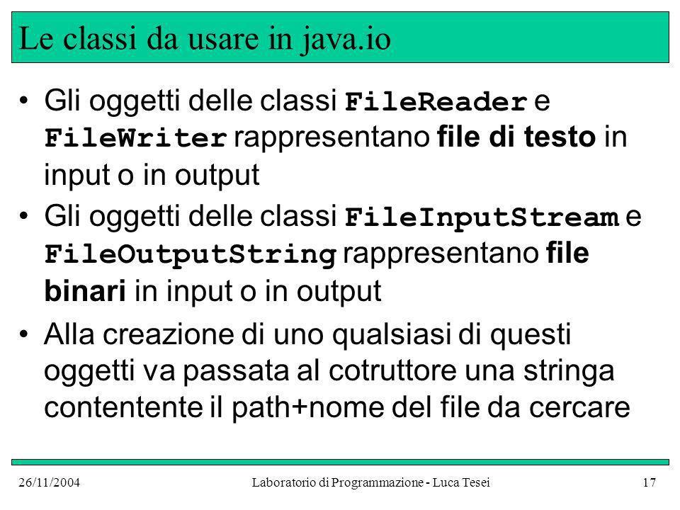 26/11/2004Laboratorio di Programmazione - Luca Tesei17 Le classi da usare in java.io Gli oggetti delle classi FileReader e FileWriter rappresentano file di testo in input o in output Gli oggetti delle classi FileInputStream e FileOutputString rappresentano file binari in input o in output Alla creazione di uno qualsiasi di questi oggetti va passata al cotruttore una stringa contentente il path+nome del file da cercare