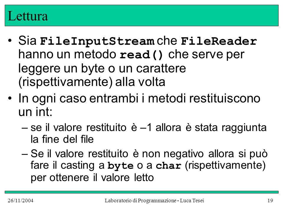 26/11/2004Laboratorio di Programmazione - Luca Tesei19 Lettura Sia FileInputStream che FileReader hanno un metodo read() che serve per leggere un byte o un carattere (rispettivamente) alla volta In ogni caso entrambi i metodi restituiscono un int: –se il valore restituito è –1 allora è stata raggiunta la fine del file –Se il valore restituito è non negativo allora si può fare il casting a byte o a char (rispettivamente) per ottenere il valore letto