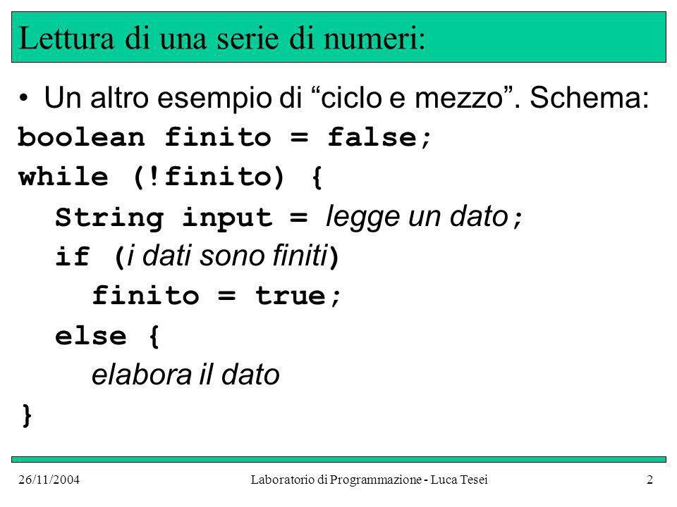26/11/2004Laboratorio di Programmazione - Luca Tesei2 Lettura di una serie di numeri: Un altro esempio di ciclo e mezzo. Schema: boolean finito = fals