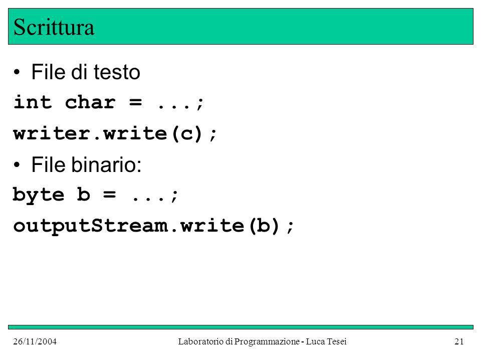 26/11/2004Laboratorio di Programmazione - Luca Tesei21 Scrittura File di testo int char =...; writer.write(c); File binario: byte b =...; outputStream