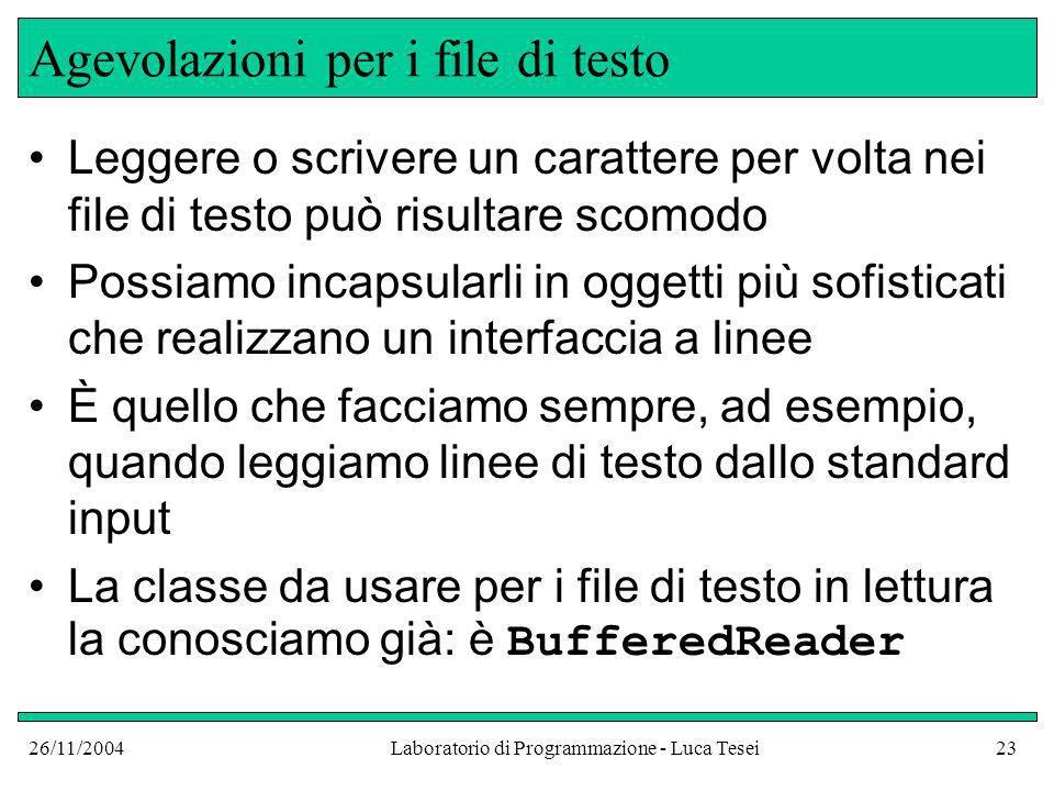 26/11/2004Laboratorio di Programmazione - Luca Tesei23 Agevolazioni per i file di testo Leggere o scrivere un carattere per volta nei file di testo pu