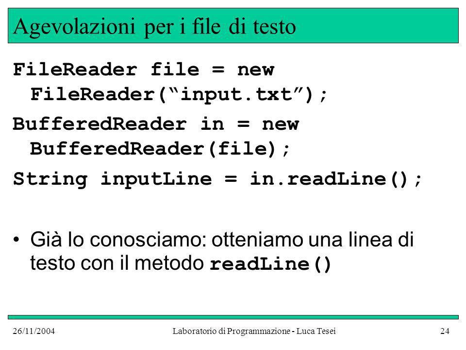 26/11/2004Laboratorio di Programmazione - Luca Tesei24 Agevolazioni per i file di testo FileReader file = new FileReader(input.txt); BufferedReader in = new BufferedReader(file); String inputLine = in.readLine(); Già lo conosciamo: otteniamo una linea di testo con il metodo readLine()