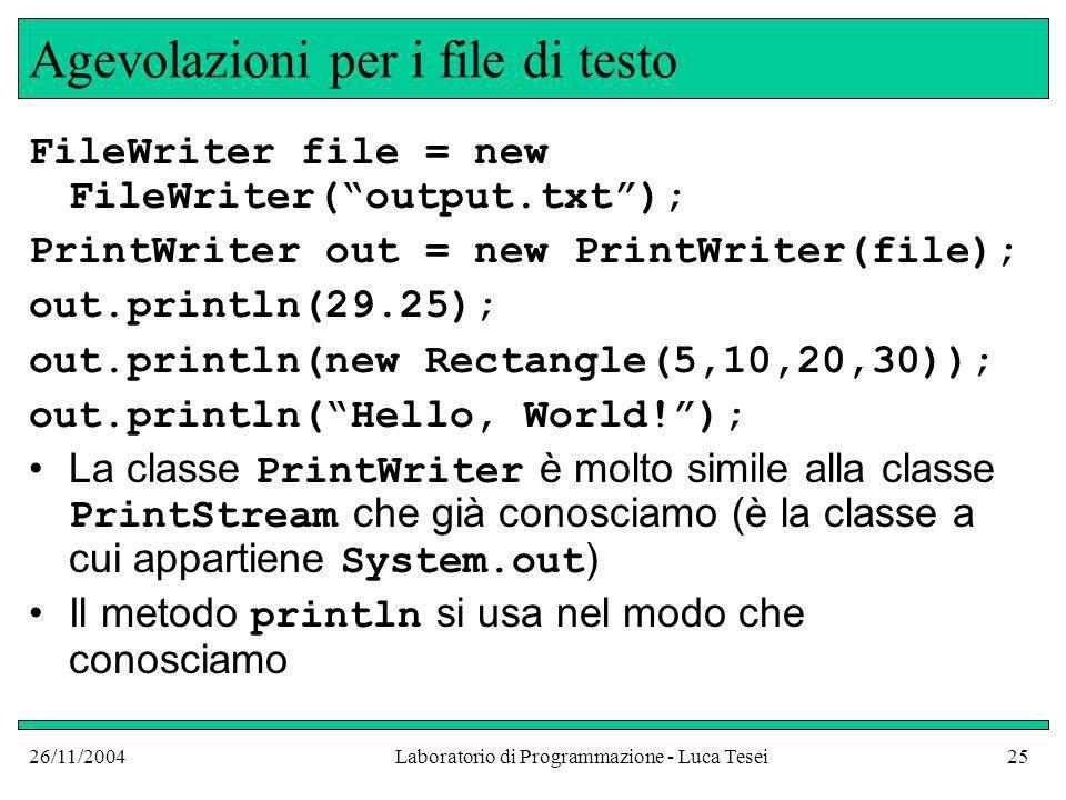 26/11/2004Laboratorio di Programmazione - Luca Tesei25 Agevolazioni per i file di testo FileWriter file = new FileWriter(output.txt); PrintWriter out = new PrintWriter(file); out.println(29.25); out.println(new Rectangle(5,10,20,30)); out.println(Hello, World!); La classe PrintWriter è molto simile alla classe PrintStream che già conosciamo (è la classe a cui appartiene System.out ) Il metodo println si usa nel modo che conosciamo