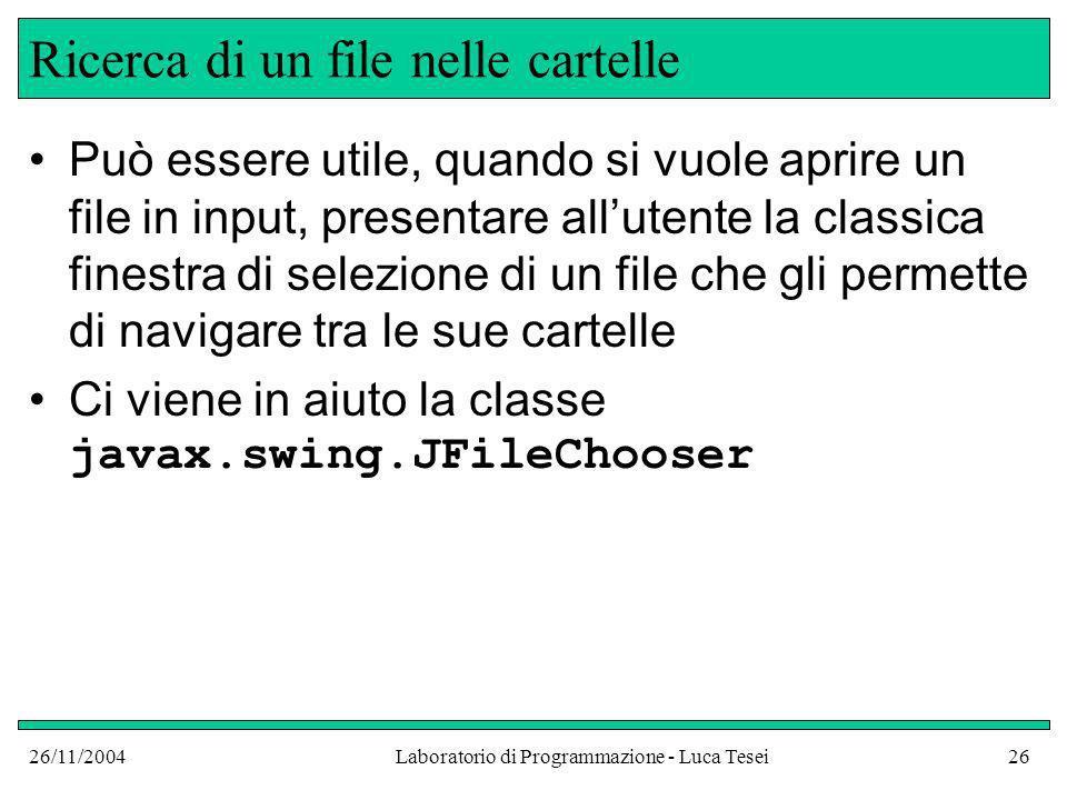 26/11/2004Laboratorio di Programmazione - Luca Tesei26 Ricerca di un file nelle cartelle Può essere utile, quando si vuole aprire un file in input, presentare allutente la classica finestra di selezione di un file che gli permette di navigare tra le sue cartelle Ci viene in aiuto la classe javax.swing.JFileChooser