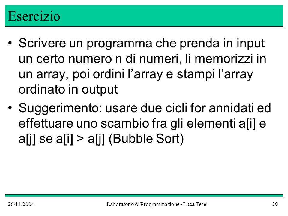 26/11/2004Laboratorio di Programmazione - Luca Tesei29 Esercizio Scrivere un programma che prenda in input un certo numero n di numeri, li memorizzi in un array, poi ordini larray e stampi larray ordinato in output Suggerimento: usare due cicli for annidati ed effettuare uno scambio fra gli elementi a[i] e a[j] se a[i] > a[j] (Bubble Sort)