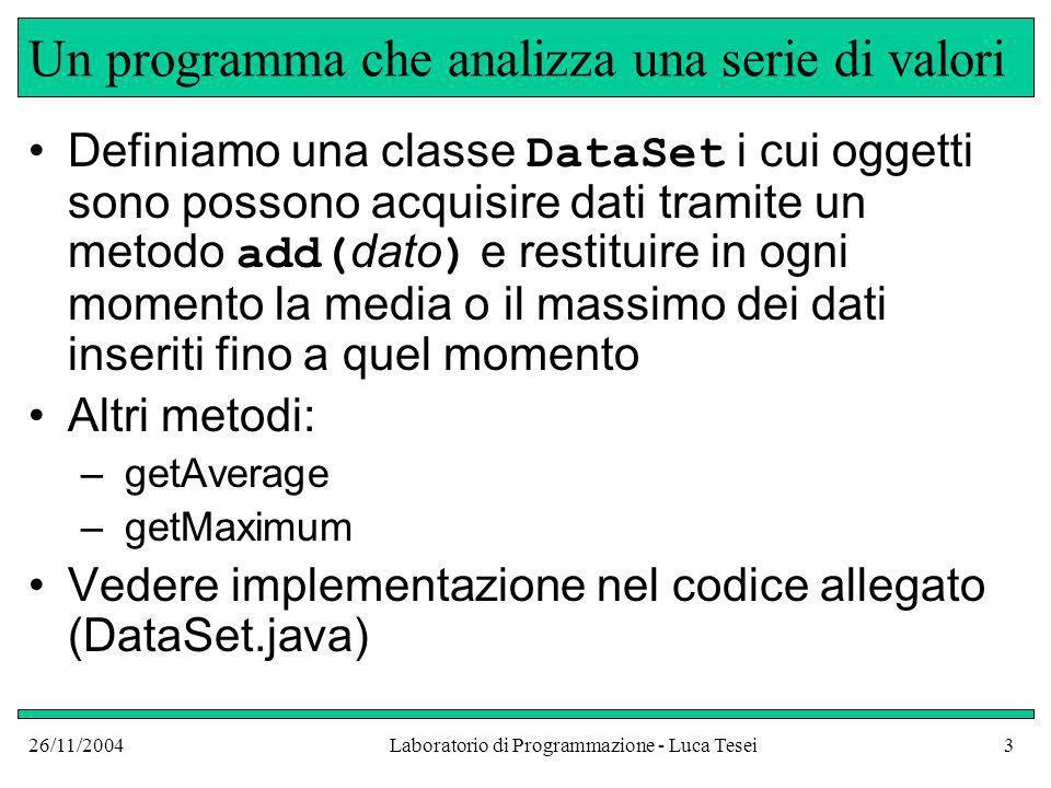 26/11/2004Laboratorio di Programmazione - Luca Tesei3 Un programma che analizza una serie di valori Definiamo una classe DataSet i cui oggetti sono po