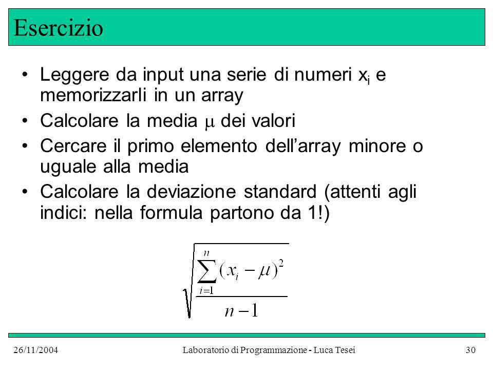 26/11/2004Laboratorio di Programmazione - Luca Tesei30 Esercizio Leggere da input una serie di numeri x i e memorizzarli in un array Calcolare la medi