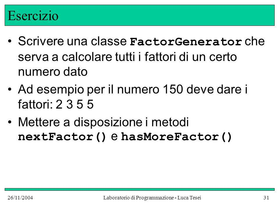 26/11/2004Laboratorio di Programmazione - Luca Tesei31 Esercizio Scrivere una classe FactorGenerator che serva a calcolare tutti i fattori di un certo numero dato Ad esempio per il numero 150 deve dare i fattori: 2 3 5 5 Mettere a disposizione i metodi nextFactor() e hasMoreFactor()