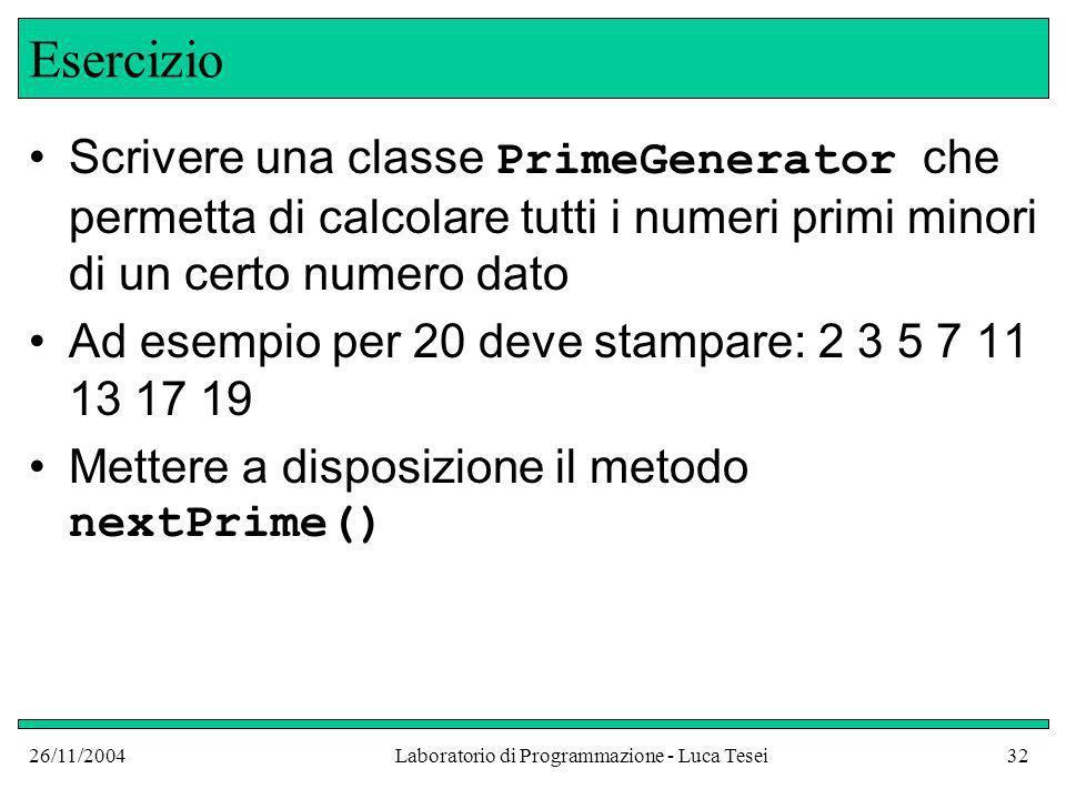 26/11/2004Laboratorio di Programmazione - Luca Tesei32 Esercizio Scrivere una classe PrimeGenerator che permetta di calcolare tutti i numeri primi minori di un certo numero dato Ad esempio per 20 deve stampare: 2 3 5 7 11 13 17 19 Mettere a disposizione il metodo nextPrime()