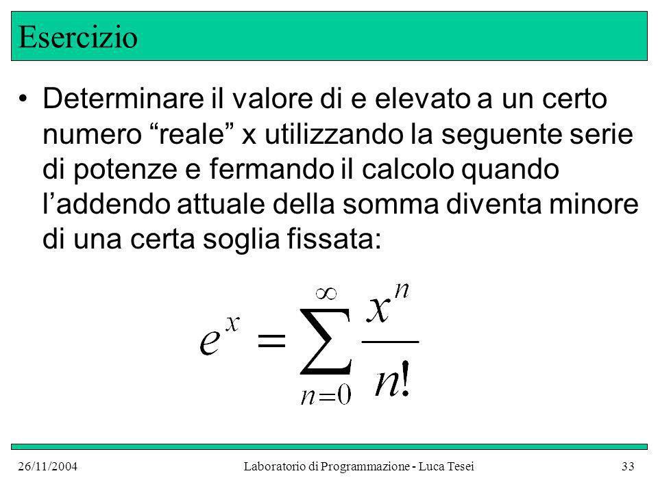 26/11/2004Laboratorio di Programmazione - Luca Tesei33 Esercizio Determinare il valore di e elevato a un certo numero reale x utilizzando la seguente serie di potenze e fermando il calcolo quando laddendo attuale della somma diventa minore di una certa soglia fissata: