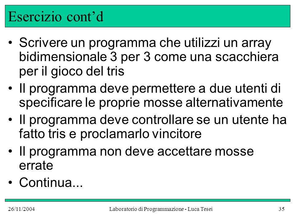 26/11/2004Laboratorio di Programmazione - Luca Tesei35 Esercizio contd Scrivere un programma che utilizzi un array bidimensionale 3 per 3 come una sca