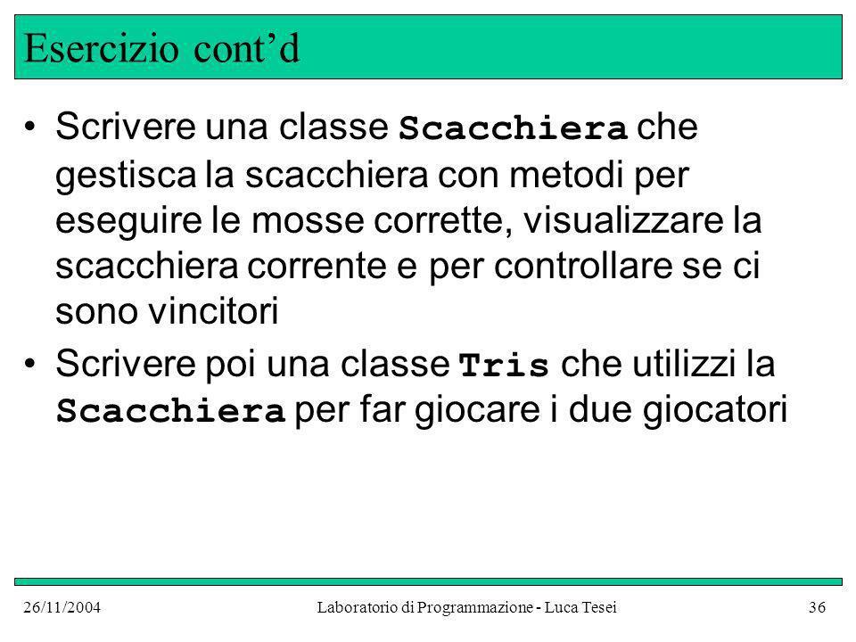 26/11/2004Laboratorio di Programmazione - Luca Tesei36 Esercizio contd Scrivere una classe Scacchiera che gestisca la scacchiera con metodi per esegui