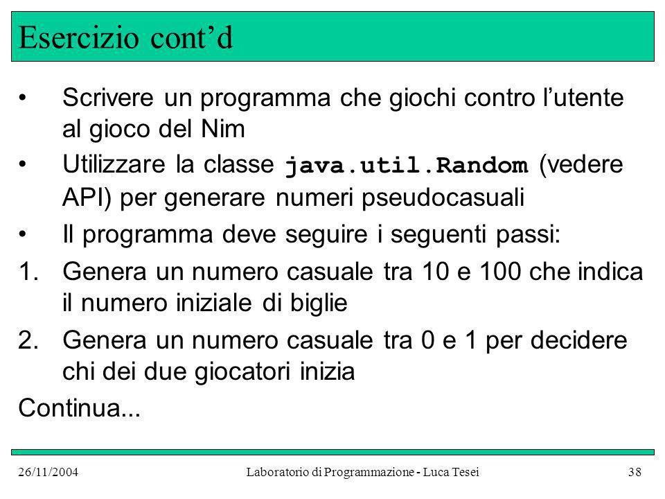 26/11/2004Laboratorio di Programmazione - Luca Tesei38 Esercizio contd Scrivere un programma che giochi contro lutente al gioco del Nim Utilizzare la