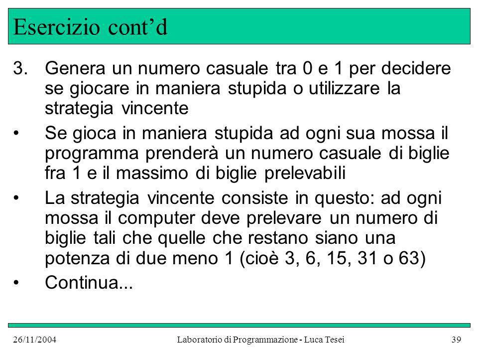 26/11/2004Laboratorio di Programmazione - Luca Tesei39 Esercizio contd 3.Genera un numero casuale tra 0 e 1 per decidere se giocare in maniera stupida