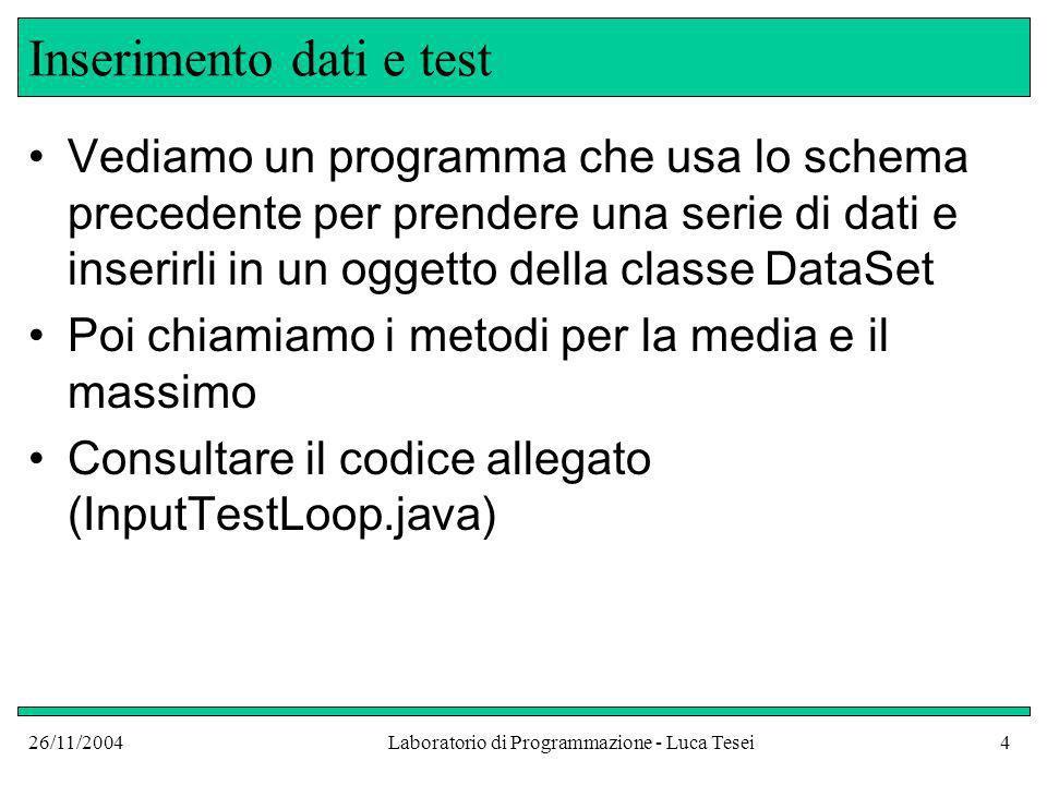 26/11/2004Laboratorio di Programmazione - Luca Tesei4 Inserimento dati e test Vediamo un programma che usa lo schema precedente per prendere una serie di dati e inserirli in un oggetto della classe DataSet Poi chiamiamo i metodi per la media e il massimo Consultare il codice allegato (InputTestLoop.java)
