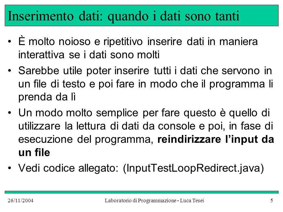 26/11/2004Laboratorio di Programmazione - Luca Tesei5 Inserimento dati: quando i dati sono tanti È molto noioso e ripetitivo inserire dati in maniera