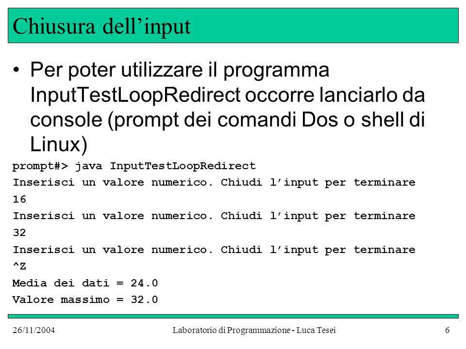 26/11/2004Laboratorio di Programmazione - Luca Tesei6 Chiusura dellinput Per poter utilizzare il programma InputTestLoopRedirect occorre lanciarlo da console (prompt dei comandi Dos o shell di Linux) prompt#> java InputTestLoopRedirect Inserisci un valore numerico.
