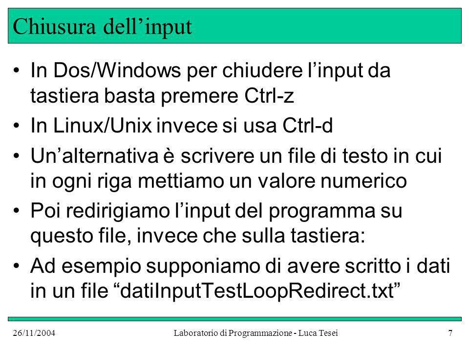 26/11/2004Laboratorio di Programmazione - Luca Tesei18 Apertura di file FileReader reader = new FileReader(input.txt); Apre un file di testo in lettura FileWriter writer = new FileWriter(output.txt); Apre un file di testo in scrittura FileInputStream inputStream = new FileInputStream(input.dat); Apre un file binario in lettura FileOutputStream outputStream = new FileOutputStream(output.dat); Apre un file binario in scrittura