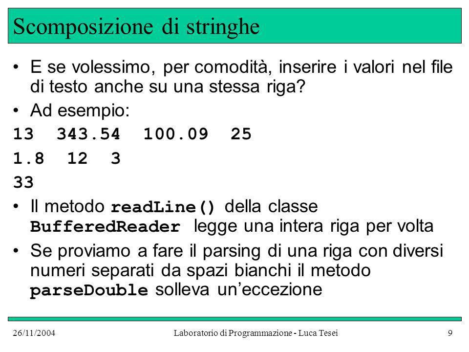 26/11/2004Laboratorio di Programmazione - Luca Tesei20 Lettura File di testo: int next = reader.read(); char c; if (next != -1) c = (char) next; // c è il carattere letto else fine file File binario: int next = inputStream.read(); byte b; if (next != -1) b = (byte) next; // b è il byte letto else fine file