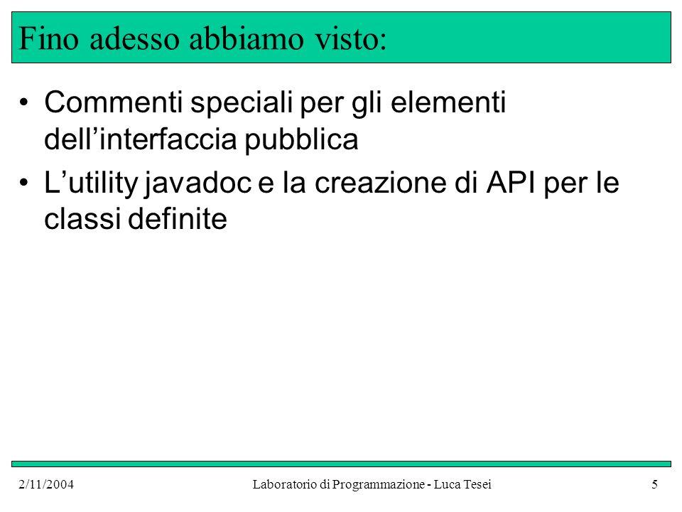 2/11/2004Laboratorio di Programmazione - Luca Tesei5 Fino adesso abbiamo visto: Commenti speciali per gli elementi dellinterfaccia pubblica Lutility javadoc e la creazione di API per le classi definite
