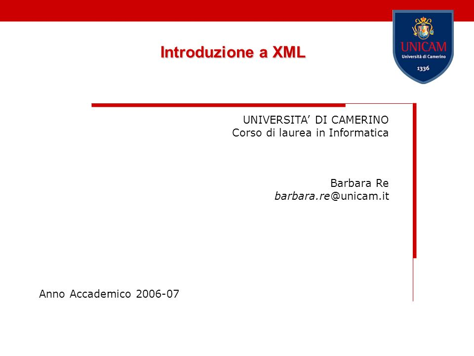 Introduzione a XML UNIVERSITA DI CAMERINO Corso di laurea in Informatica Barbara Re barbara.re@unicam.it Anno Accademico 2006-07
