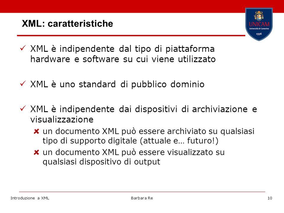Introduzione a XMLBarbara Re10 XML: caratteristiche XML è indipendente dal tipo di piattaforma hardware e software su cui viene utilizzato XML è uno standard di pubblico dominio XML è indipendente dai dispositivi di archiviazione e visualizzazione un documento XML può essere archiviato su qualsiasi tipo di supporto digitale (attuale e… futuro!) un documento XML può essere visualizzato su qualsiasi dispositivo di output
