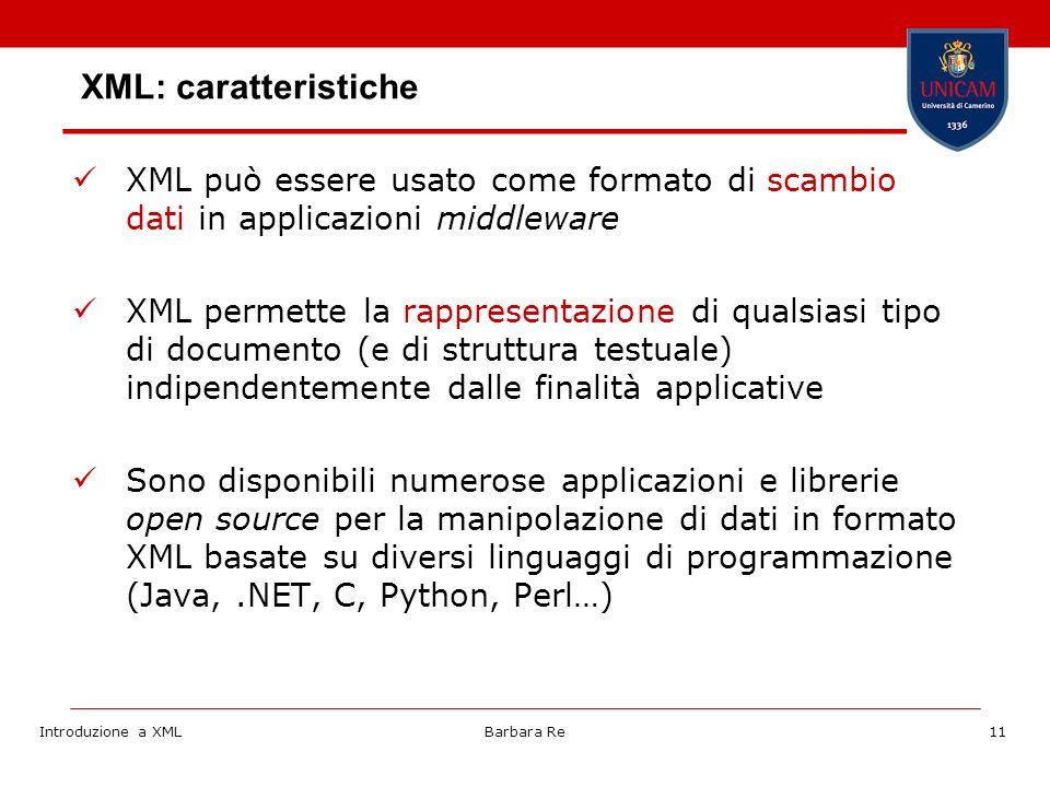 Introduzione a XMLBarbara Re11 XML: caratteristiche XML può essere usato come formato di scambio dati in applicazioni middleware XML permette la rappresentazione di qualsiasi tipo di documento (e di struttura testuale) indipendentemente dalle finalità applicative Sono disponibili numerose applicazioni e librerie open source per la manipolazione di dati in formato XML basate su diversi linguaggi di programmazione (Java,.NET, C, Python, Perl…)