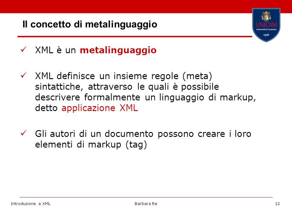 Introduzione a XMLBarbara Re12 Il concetto di metalinguaggio XML è un metalinguaggio XML definisce un insieme regole (meta) sintattiche, attraverso le quali è possibile descrivere formalmente un linguaggio di markup, detto applicazione XML Gli autori di un documento possono creare i loro elementi di markup (tag)