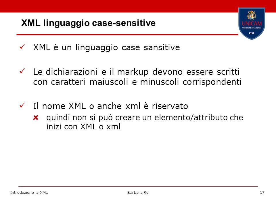 Introduzione a XMLBarbara Re17 XML linguaggio case-sensitive XML è un linguaggio case sansitive Le dichiarazioni e il markup devono essere scritti con caratteri maiuscoli e minuscoli corrispondenti Il nome XML o anche xml è riservato quindi non si può creare un elemento/attributo che inizi con XML o xml