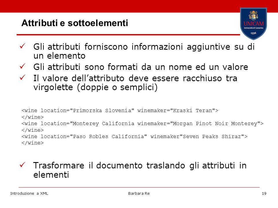 Introduzione a XMLBarbara Re19 Attributi e sottoelementi Gli attributi forniscono informazioni aggiuntive su di un elemento Gli attributi sono formati da un nome ed un valore Il valore dellattributo deve essere racchiuso tra virgolette (doppie o semplici) Trasformare il documento traslando gli attributi in elementi