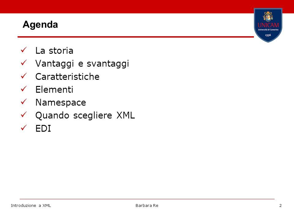Introduzione a XMLBarbara Re13 Dato che XML è un metalinguaggio per specificare altri linguaggi, costituisce un livello comune per il dialogo in ambienti differenti XML non dice nulla su che tag utilizzare, ma fissa solo delle regole comuni per eseguire correttamente il parsing del file E possibile usare XML per gli scopi più disparati, a seconda delle operazioni che verranno eseguite dalla specifica applicazione di fronte al markup utilizzato Regole XML Tag specifici Appl.
