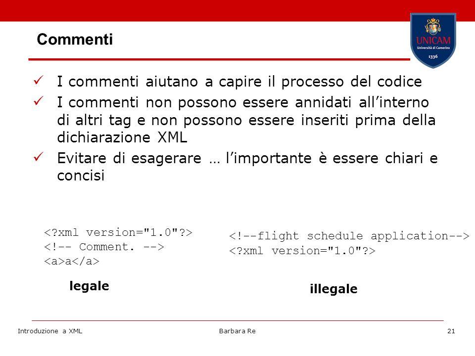 Introduzione a XMLBarbara Re21 Commenti I commenti aiutano a capire il processo del codice I commenti non possono essere annidati allinterno di altri tag e non possono essere inseriti prima della dichiarazione XML Evitare di esagerare … limportante è essere chiari e concisi a legale illegale
