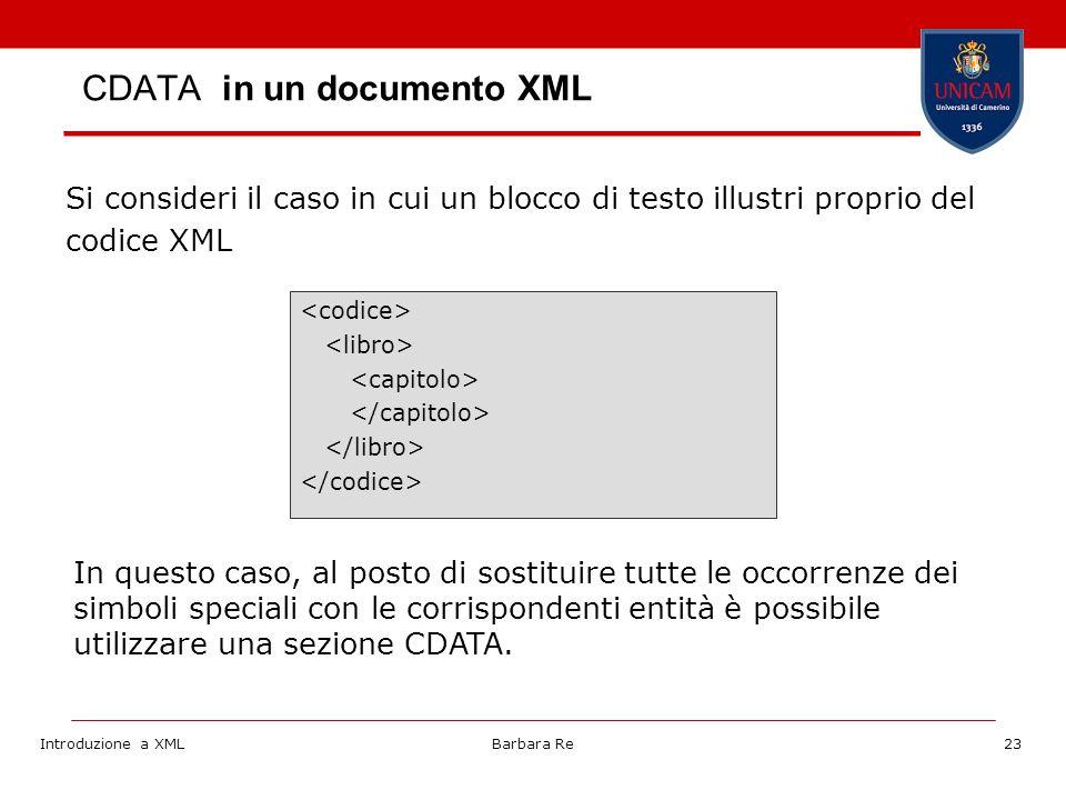 Introduzione a XMLBarbara Re23 Si consideri il caso in cui un blocco di testo illustri proprio del codice XML In questo caso, al posto di sostituire tutte le occorrenze dei simboli speciali con le corrispondenti entità è possibile utilizzare una sezione CDATA.