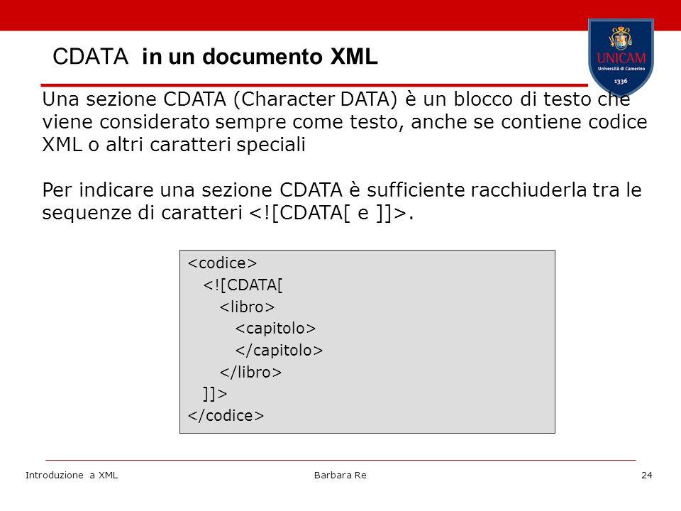 Introduzione a XMLBarbara Re24 Una sezione CDATA (Character DATA) è un blocco di testo che viene considerato sempre come testo, anche se contiene codice XML o altri caratteri speciali Per indicare una sezione CDATA è sufficiente racchiuderla tra le sequenze di caratteri.