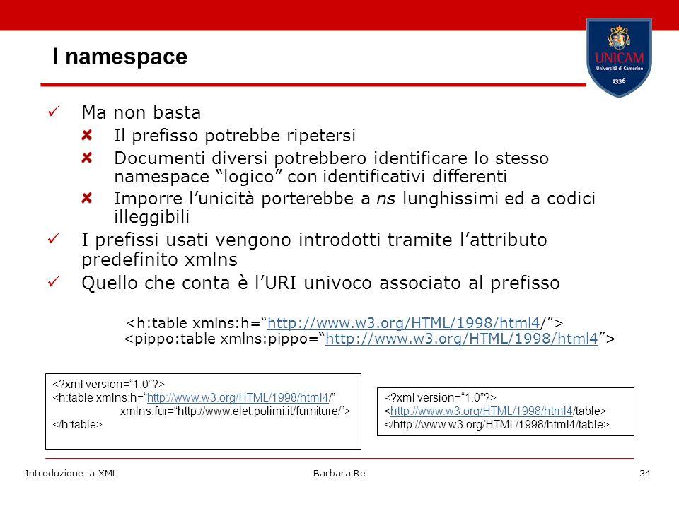 Introduzione a XMLBarbara Re34 I namespace Ma non basta Il prefisso potrebbe ripetersi Documenti diversi potrebbero identificare lo stesso namespace logico con identificativi differenti Imporre lunicità porterebbe a ns lunghissimi ed a codici illeggibili I prefissi usati vengono introdotti tramite lattributo predefinito xmlns Quello che conta è lURI univoco associato al prefisso http://www.w3.org/HTML/1998/html4 <h:table xmlns:h=http://www.w3.org/HTML/1998/html4/http://www.w3.org/HTML/1998/html4 xmlns:fur=http://www.elet.polimi.it/furniture/> http://www.w3.org/HTML/1998/html4