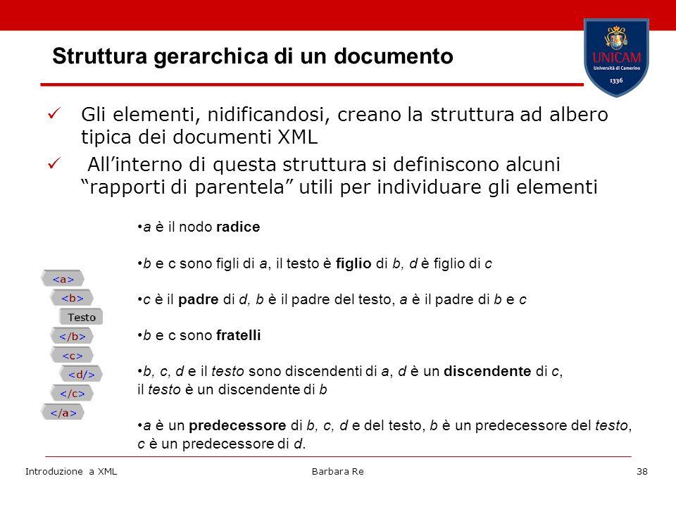 Introduzione a XMLBarbara Re38 Struttura gerarchica di un documento Gli elementi, nidificandosi, creano la struttura ad albero tipica dei documenti XML Allinterno di questa struttura si definiscono alcuni rapporti di parentela utili per individuare gli elementi a è il nodo radice b e c sono figli di a, il testo è figlio di b, d è figlio di c c è il padre di d, b è il padre del testo, a è il padre di b e c b e c sono fratelli b, c, d e il testo sono discendenti di a, d è un discendente di c, il testo è un discendente di b a è un predecessore di b, c, d e del testo, b è un predecessore del testo, c è un predecessore di d.