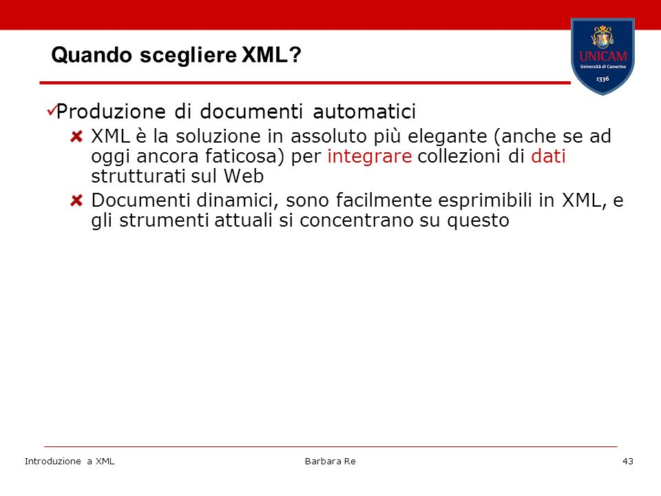 Introduzione a XMLBarbara Re43 Produzione di documenti automatici XML è la soluzione in assoluto più elegante (anche se ad oggi ancora faticosa) per integrare collezioni di dati strutturati sul Web Documenti dinamici, sono facilmente esprimibili in XML, e gli strumenti attuali si concentrano su questo Quando scegliere XML